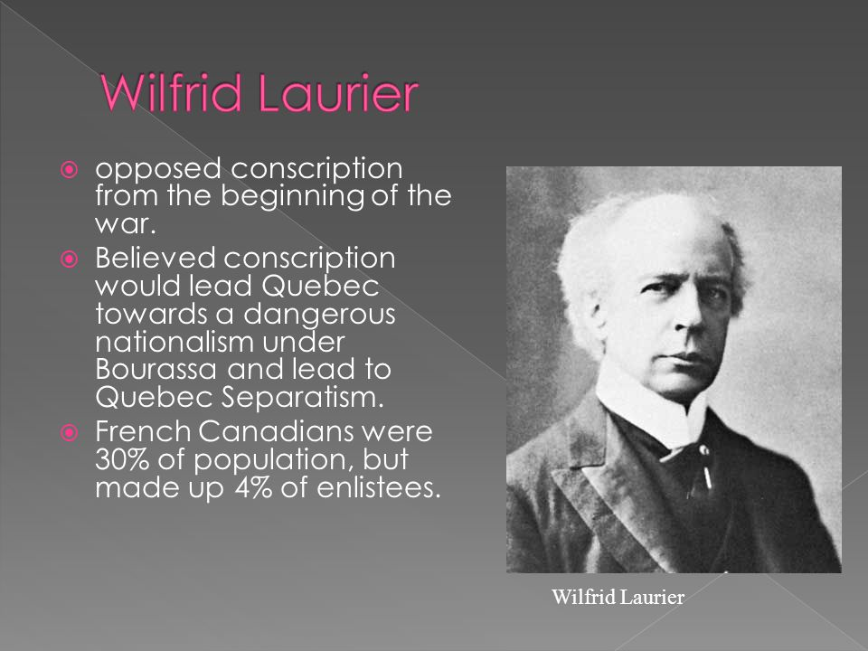  opposed conscription from the beginning of the war.  Believed conscription would lead Quebec towards a dangerous nationalism under Bourassa and lea