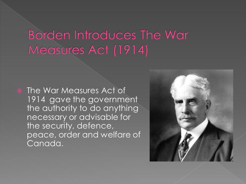  The War Measures Act of 1914 gave the government the authority to do anything necessary or advisable for the security, defence, peace, order and wel