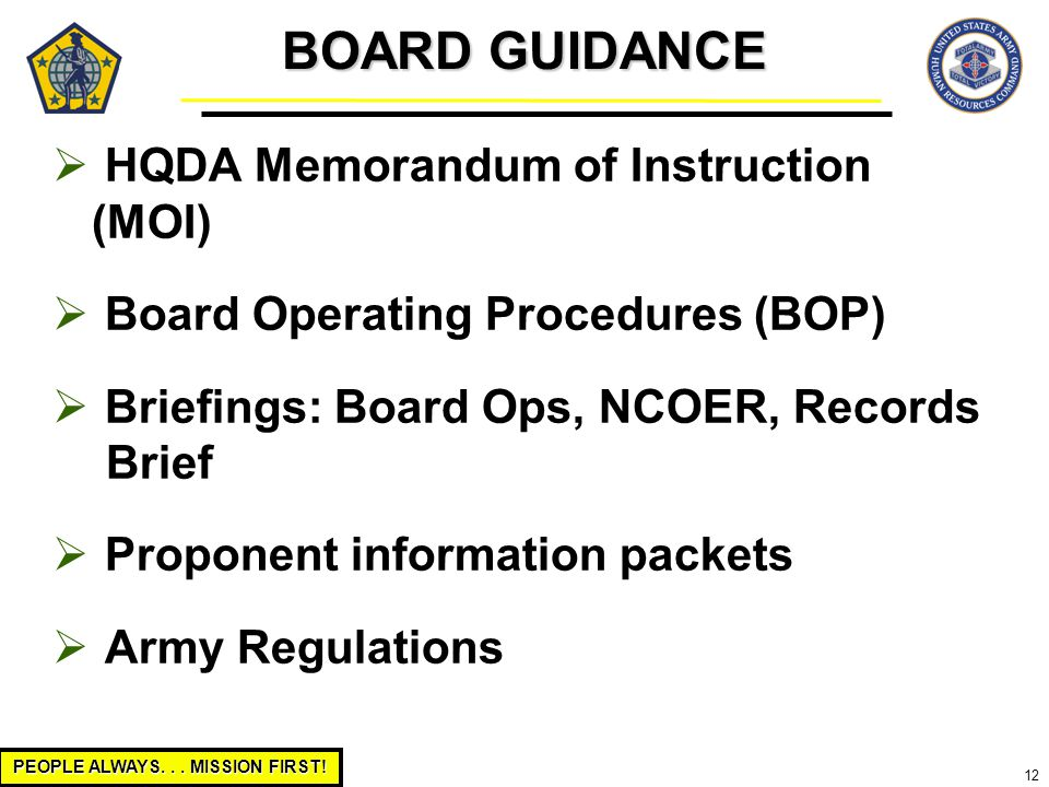 PEOPLE ALWAYS... MISSION FIRST! 12  HQDA Memorandum of Instruction (MOI)  Board Operating Procedures (BOP)  Briefings: Board Ops, NCOER, Records Br
