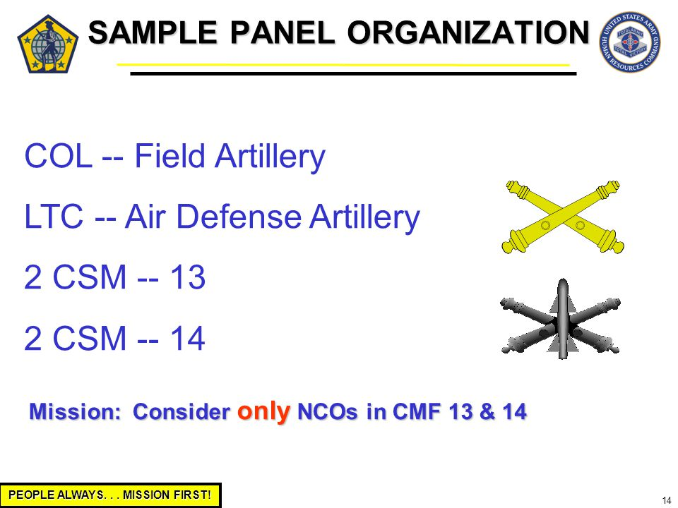 PEOPLE ALWAYS... MISSION FIRST! 14 COL -- Field Artillery LTC -- Air Defense Artillery 2 CSM -- 13 2 CSM -- 14 Mission: Consider only NCOs in CMF 13 &
