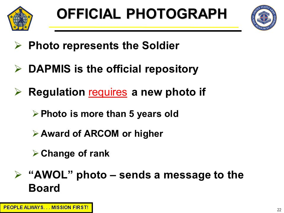 PEOPLE ALWAYS... MISSION FIRST! 22  Photo represents the Soldier  DAPMIS is the official repository  Regulation requires a new photo if  Photo is