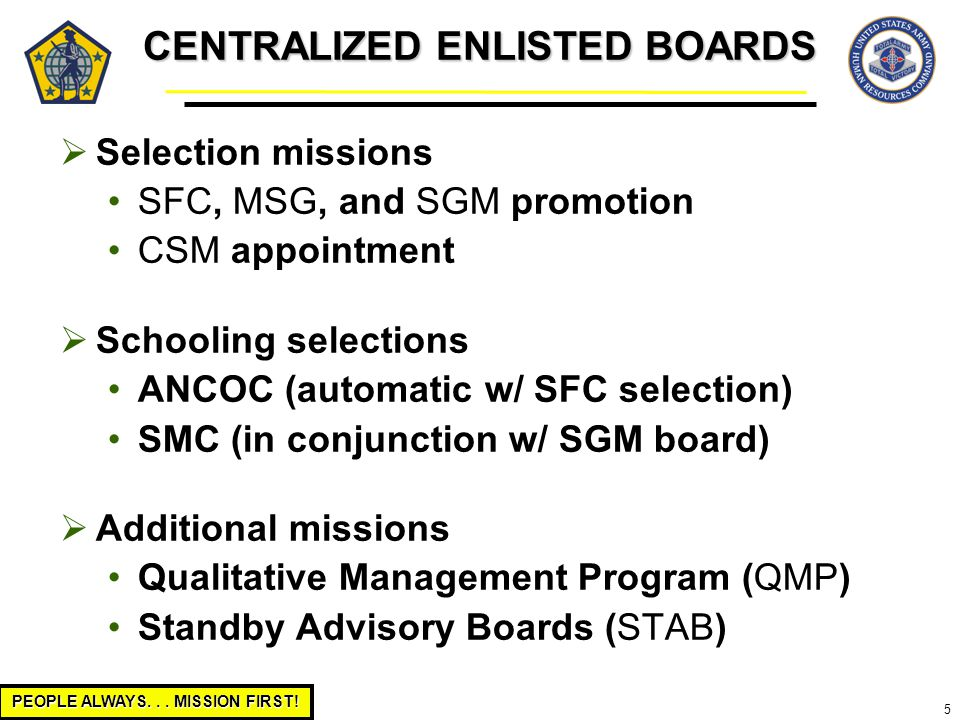 PEOPLE ALWAYS... MISSION FIRST! 5 CENTRALIZED ENLISTED BOARDS  Selection missions SFC, MSG, and SGM promotion CSM appointment  Schooling selections