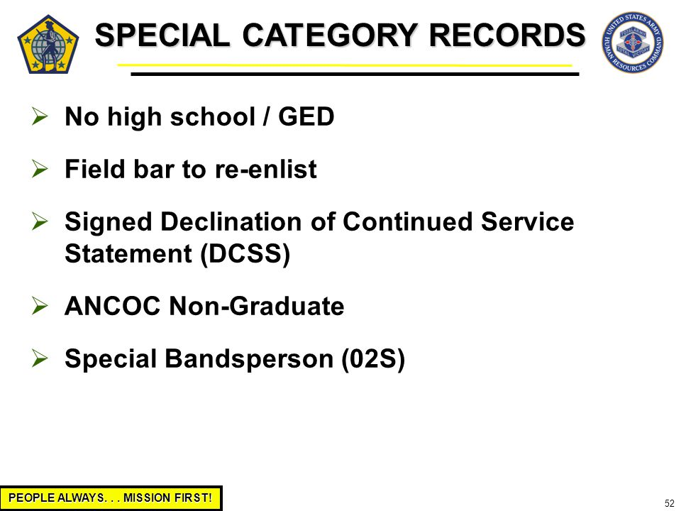 PEOPLE ALWAYS... MISSION FIRST! 52 SPECIAL CATEGORY RECORDS  No high school / GED  Field bar to re-enlist  Signed Declination of Continued Service
