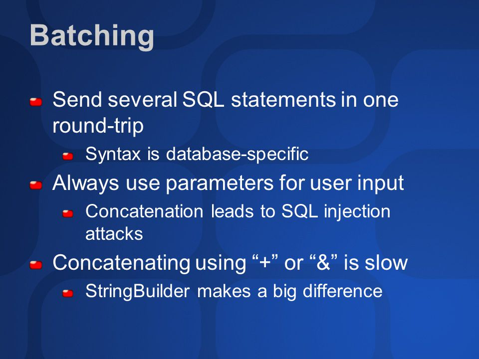 Batching Send several SQL statements in one round-trip Syntax is database-specific Always use parameters for user input Concatenation leads to SQL inj