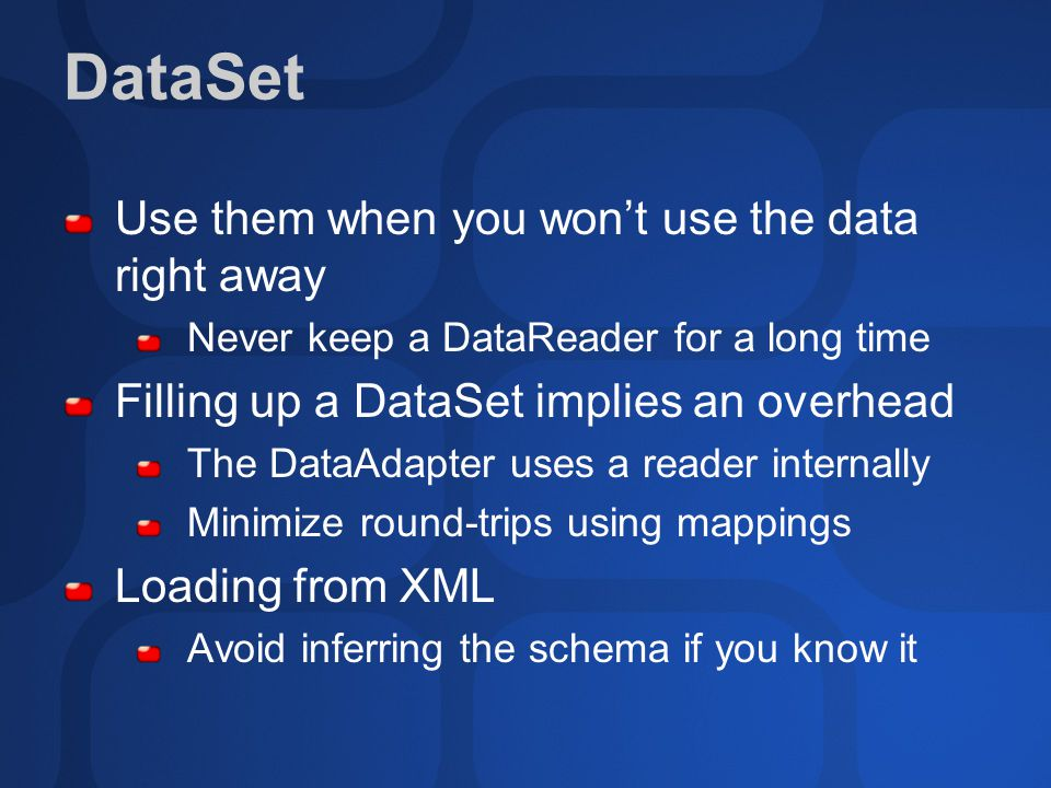 DataSet Use them when you won't use the data right away Never keep a DataReader for a long time Filling up a DataSet implies an overhead The DataAdapter uses a reader internally Minimize round-trips using mappings Loading from XML Avoid inferring the schema if you know it