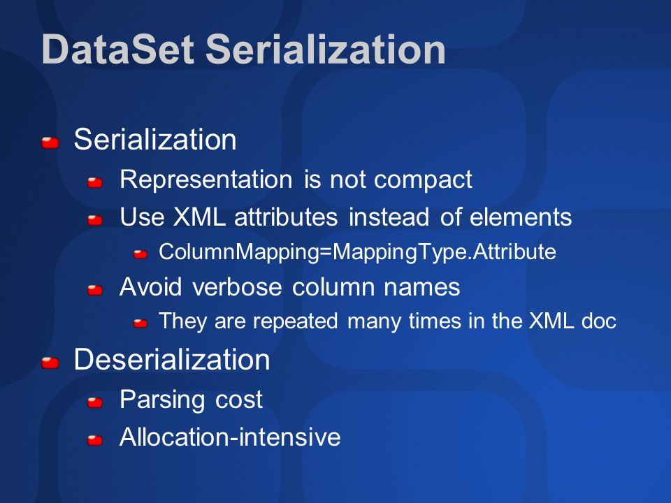 DataSet Serialization Serialization Representation is not compact Use XML attributes instead of elements ColumnMapping=MappingType.Attribute Avoid ver