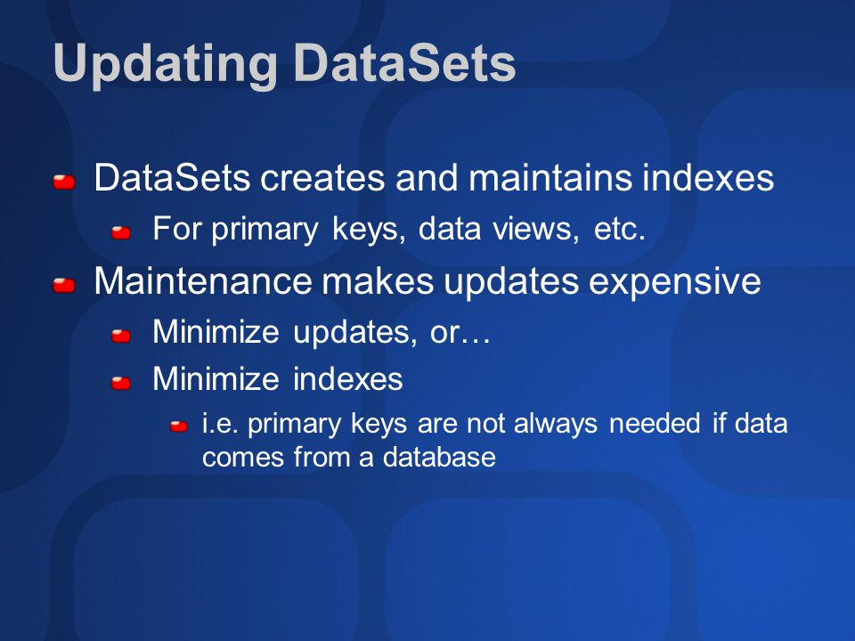 Updating DataSets DataSets creates and maintains indexes For primary keys, data views, etc. Maintenance makes updates expensive Minimize updates, or…