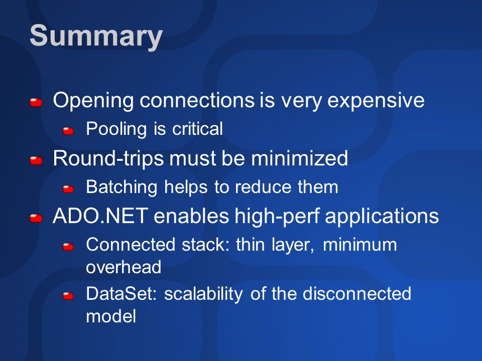 Summary Opening connections is very expensive Pooling is critical Round-trips must be minimized Batching helps to reduce them ADO.NET enables high-perf applications Connected stack: thin layer, minimum overhead DataSet: scalability of the disconnected model