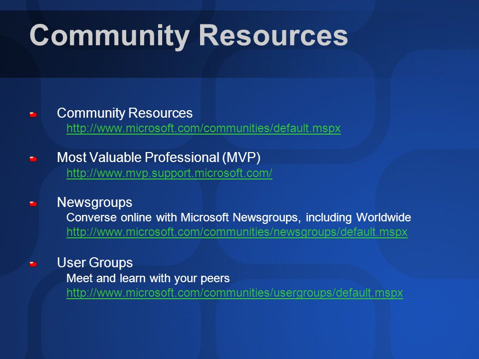Community Resources http://www.microsoft.com/communities/default.mspx Most Valuable Professional (MVP) http://www.mvp.support.microsoft.com/ Newsgroups Converse online with Microsoft Newsgroups, including Worldwide http://www.microsoft.com/communities/newsgroups/default.mspx User Groups Meet and learn with your peers http://www.microsoft.com/communities/usergroups/default.mspx