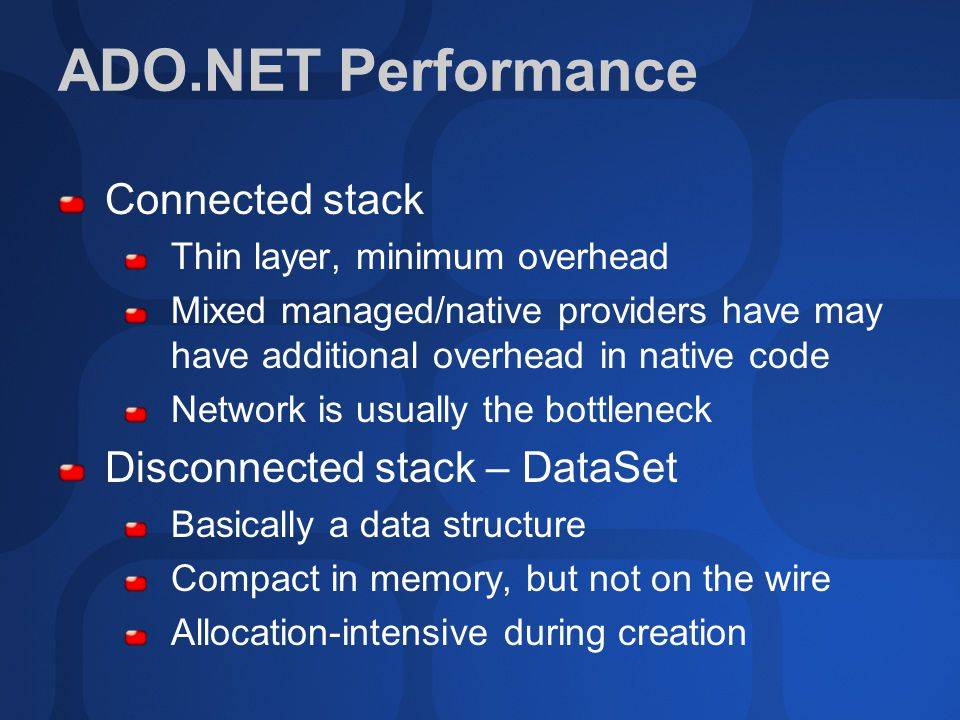 ADO.NET Performance Connected stack Thin layer, minimum overhead Mixed managed/native providers have may have additional overhead in native code Netwo