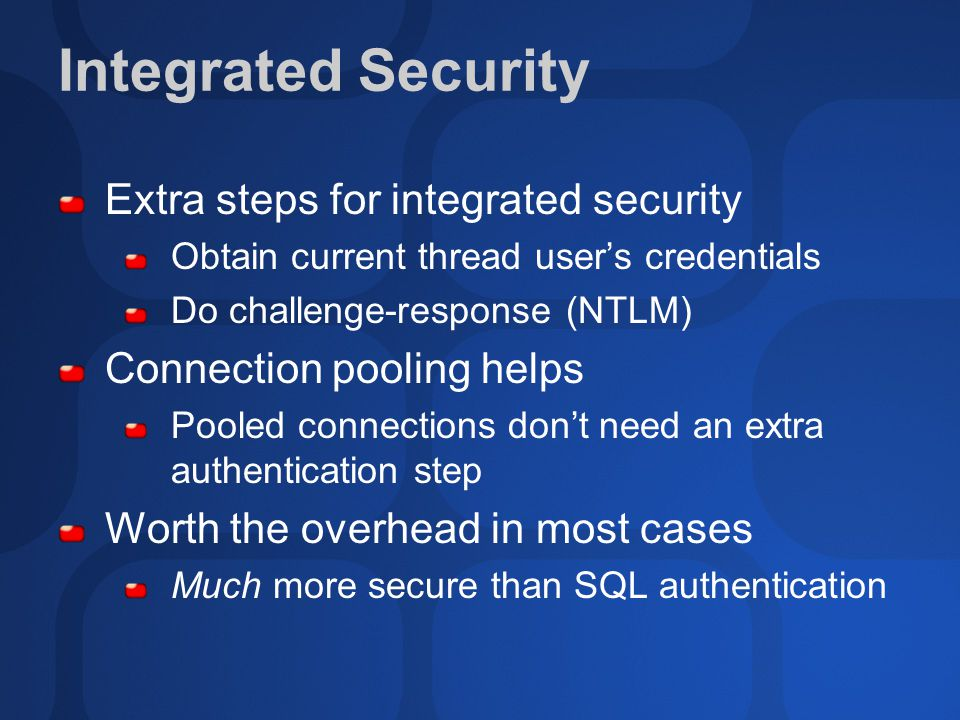 Integrated Security Extra steps for integrated security Obtain current thread user's credentials Do challenge-response (NTLM) Connection pooling helps Pooled connections don't need an extra authentication step Worth the overhead in most cases Much more secure than SQL authentication