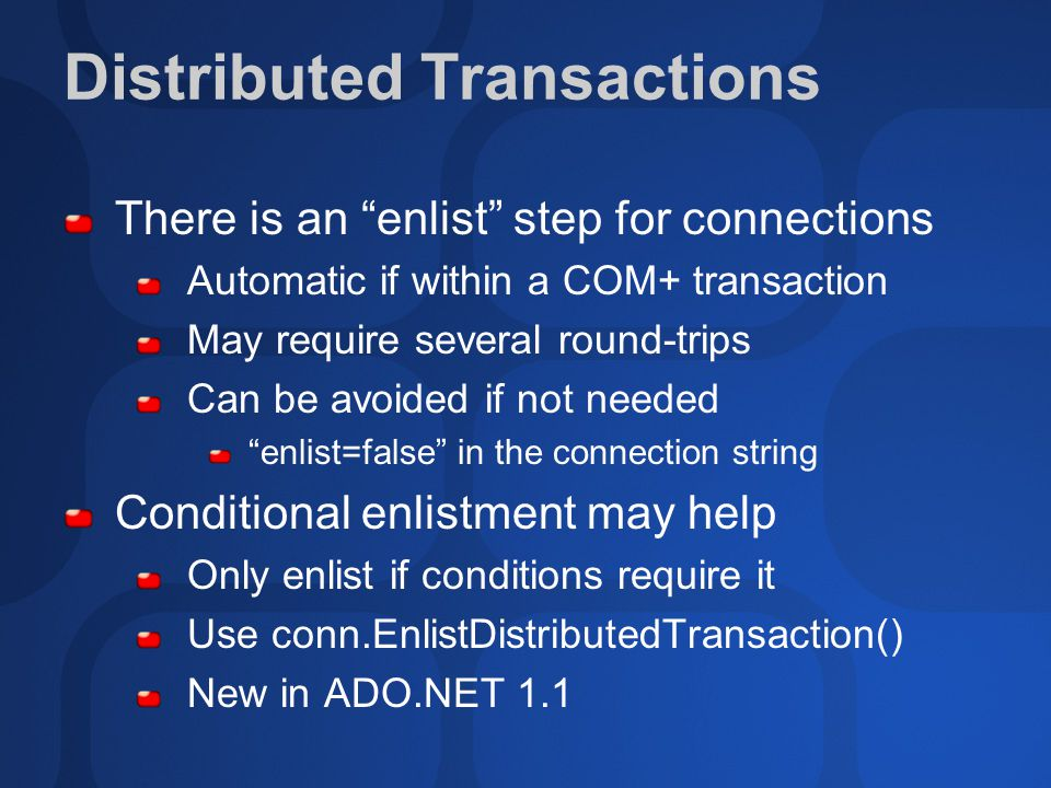 Distributed Transactions There is an enlist step for connections Automatic if within a COM+ transaction May require several round-trips Can be avoided if not needed enlist=false in the connection string Conditional enlistment may help Only enlist if conditions require it Use conn.EnlistDistributedTransaction() New in ADO.NET 1.1
