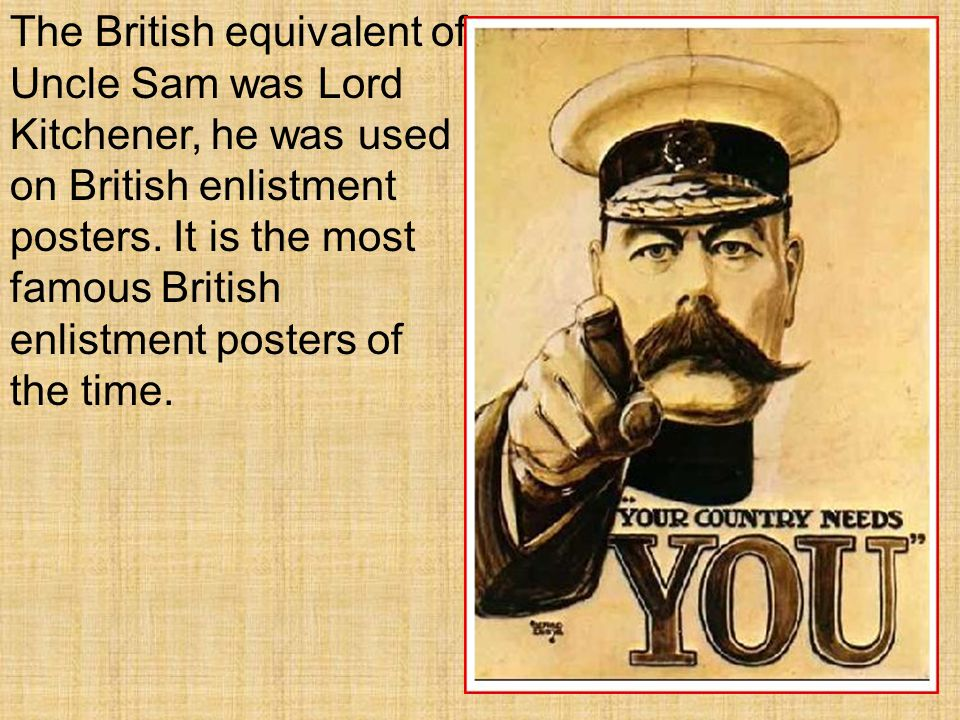 The British equivalent of Uncle Sam was Lord Kitchener, he was used on British enlistment posters.