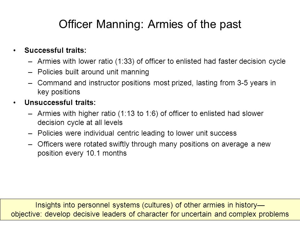 Officer Management: Armies of the Past Successful traits: –Officers attended extensive military schooling early in career Most schooling comes at entry level through 4 th year Courses were intellectually demanding (German staff college so tough that falling out was not seen as failure) Culture encouraged self-teaching, self-policing and professional discourse –Accessions into officer ranks tough (up to 80% failure rate) –Promotions and selections Based on two measures, seniority and combat performance – Perform or out versus up or out promotion system Decentralized at lower levels with local boards; senior selections centralized Unsuccessful traits: –Officers viewed as generalists where rank meant assumed level of knowledge –Careers adhered to templates and patterns with little flexibility based on competence –Individual replacement rather than group replacement hindered cohesion –Individual career management assumed Social Darwinism, equal opportunity & progressive assumption of survival of fittest –Careerism outcome based individual's psychological investment in their own career coupled with promotion for pay economic reward system –Incentive structure focused on individual failed to ensure superior group performance