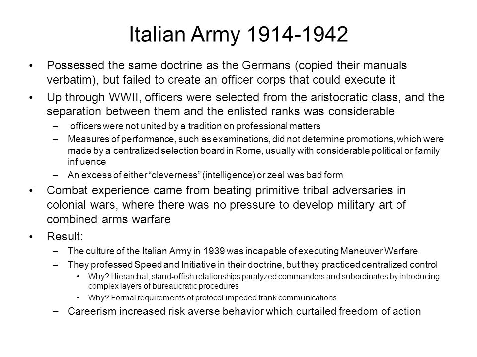 Italian Army 1914-1942 Possessed the same doctrine as the Germans (copied their manuals verbatim), but failed to create an officer corps that could ex