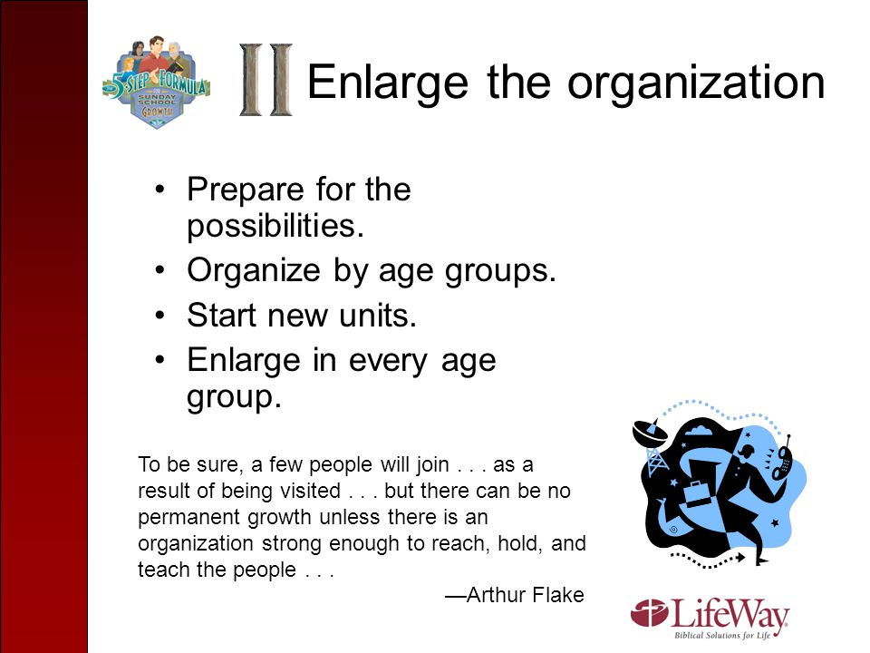 Enlarge the organization Prepare for the possibilities. Organize by age groups. Start new units. Enlarge in every age group. To be sure, a few people