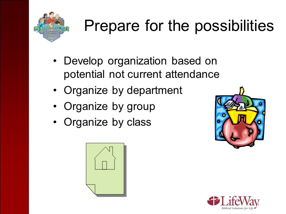 Prepare for the possibilities Develop organization based on potential not current attendance Organize by department Organize by group Organize by clas