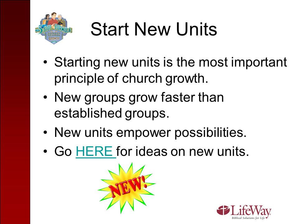 Start New Units Starting new units is the most important principle of church growth. New groups grow faster than established groups. New units empower