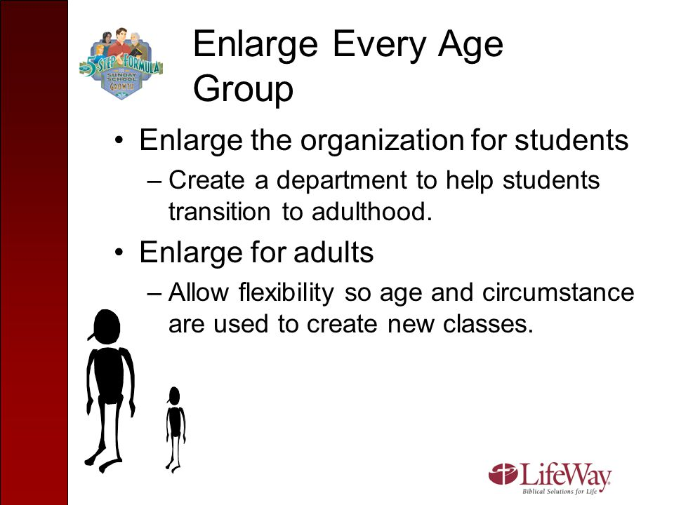 Enlarge Every Age Group Enlarge the organization for students –Create a department to help students transition to adulthood. Enlarge for adults –Allow