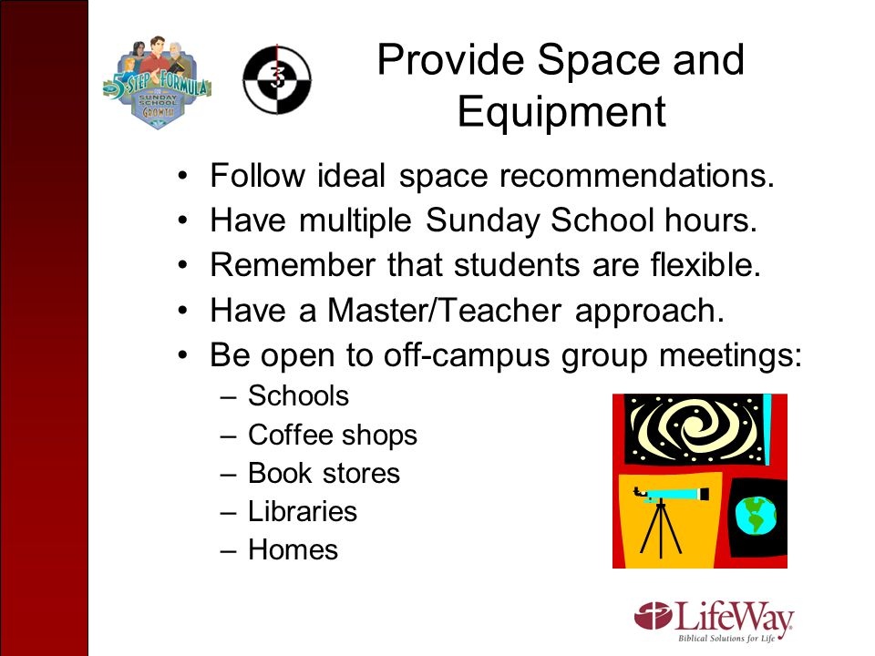 Provide Space and Equipment Follow ideal space recommendations. Have multiple Sunday School hours. Remember that students are flexible. Have a Master/