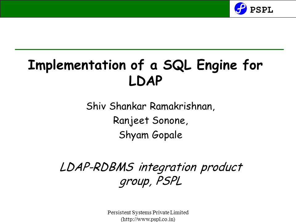 PSPL Persistent Systems Private Limited (http://www.pspl.co.in) Implementation of a SQL Engine for LDAP Shiv Shankar Ramakrishnan, Ranjeet Sonone, Shyam Gopale LDAP-RDBMS integration product group, PSPL