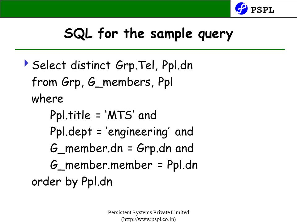 PSPL Persistent Systems Private Limited (http://www.pspl.co.in) SQL for the sample query  Select distinct Grp.Tel, Ppl.dn from Grp, G_members, Ppl where Ppl.title = 'MTS' and Ppl.dept = 'engineering' and G_member.dn = Grp.dn and G_member.member = Ppl.dn order by Ppl.dn