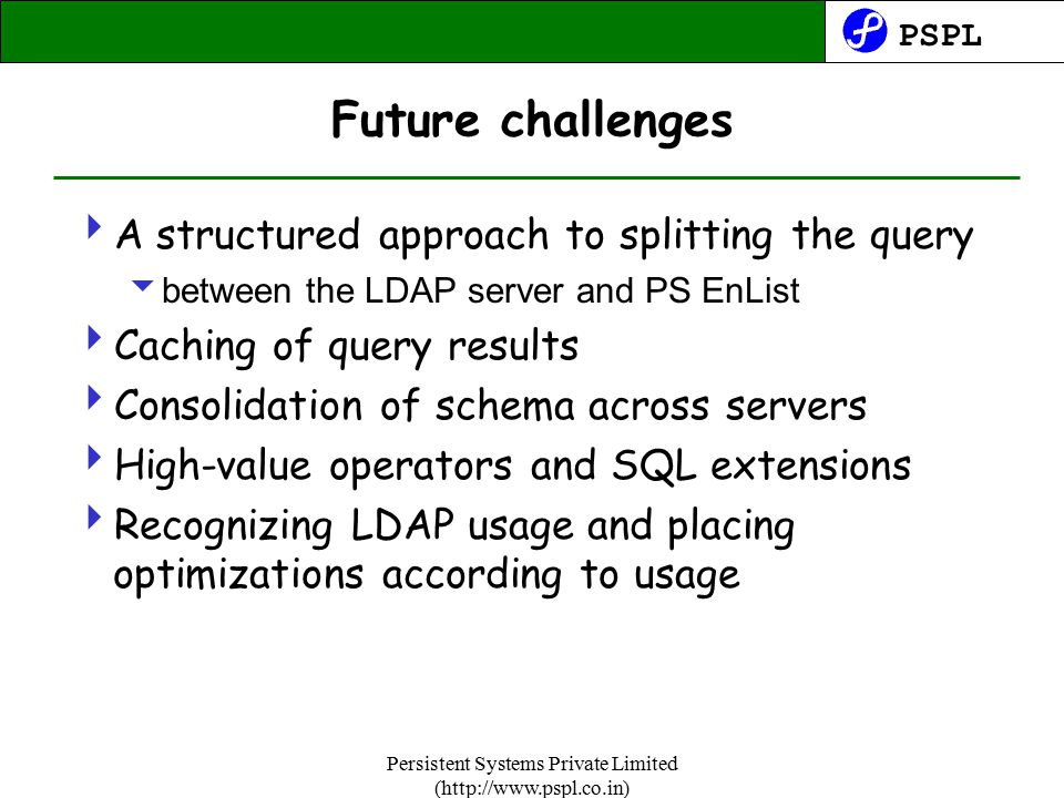 PSPL Persistent Systems Private Limited (http://www.pspl.co.in) Future challenges  A structured approach to splitting the query  between the LDAP server and PS EnList  Caching of query results  Consolidation of schema across servers  High-value operators and SQL extensions  Recognizing LDAP usage and placing optimizations according to usage
