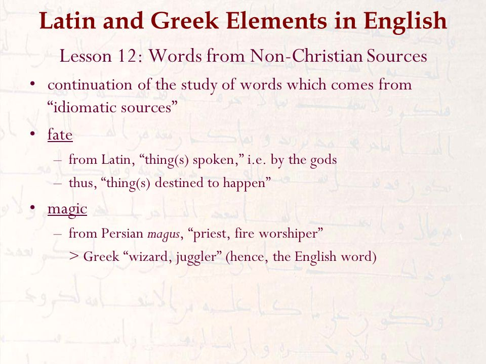 Latin and Greek Elements in English Lesson 12: Words from Non-Christian Sources continuation of the study of words which comes from idiomatic sources fate –from Latin, thing(s) spoken, i.e.