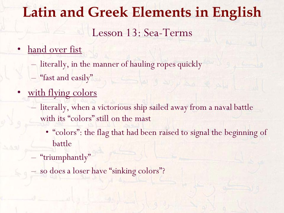 Latin and Greek Elements in English Lesson 13: Sea-Terms hand over fist –literally, in the manner of hauling ropes quickly – fast and easily with flying colors –literally, when a victorious ship sailed away from a naval battle with its colors still on the mast colors : the flag that had been raised to signal the beginning of battle – triumphantly –so does a loser have sinking colors
