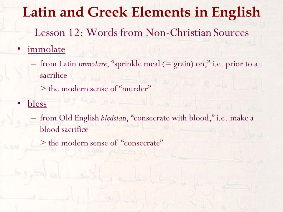 Latin and Greek Elements in English Lesson 12: Words from Non-Christian Sources immolate –from Latin immolare, sprinkle meal (= grain) on, i.e.
