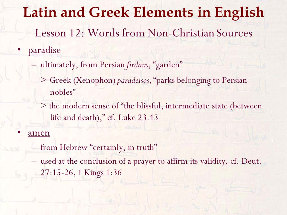 Latin and Greek Elements in English Lesson 12: Words from Non-Christian Sources paradise –ultimately, from Persian firdaus, garden > Greek (Xenophon) paradeisos, parks belonging to Persian nobles > the modern sense of the blissful, intermediate state (between life and death), cf.