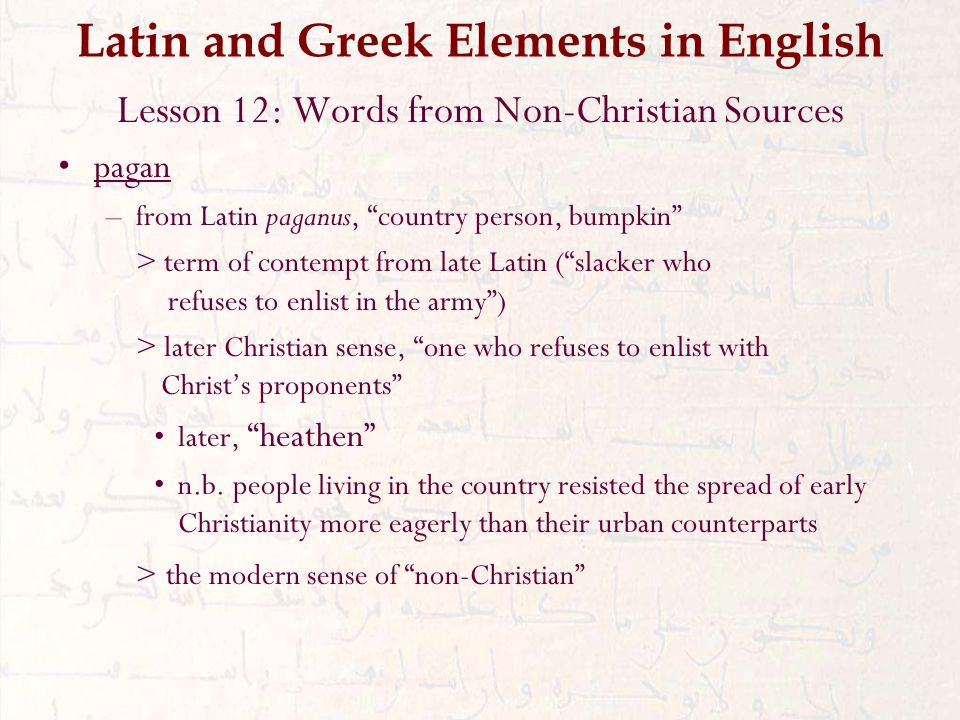 Latin and Greek Elements in English Lesson 12: Words from Non-Christian Sources pagan –from Latin paganus, country person, bumpkin > term of contempt from late Latin ( slacker who refuses to enlist in the army ) > later Christian sense, one who refuses to enlist with Christ's proponents later, heathen n.b.