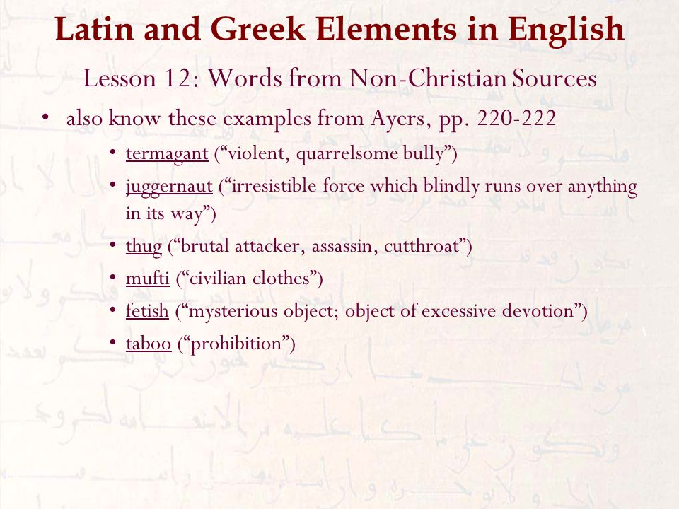 Latin and Greek Elements in English Lesson 12: Words from Non-Christian Sources also know these examples from Ayers, pp.