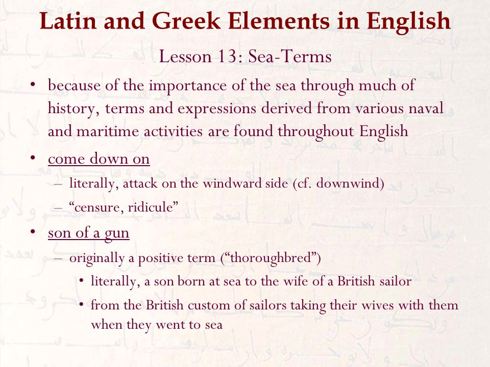 Latin and Greek Elements in English Lesson 13: Sea-Terms because of the importance of the sea through much of history, terms and expressions derived from various naval and maritime activities are found throughout English come down on –literally, attack on the windward side (cf.