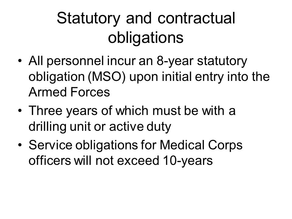 Statutory and contractual obligations All personnel incur an 8-year statutory obligation (MSO) upon initial entry into the Armed Forces Three years of which must be with a drilling unit or active duty Service obligations for Medical Corps officers will not exceed 10-years