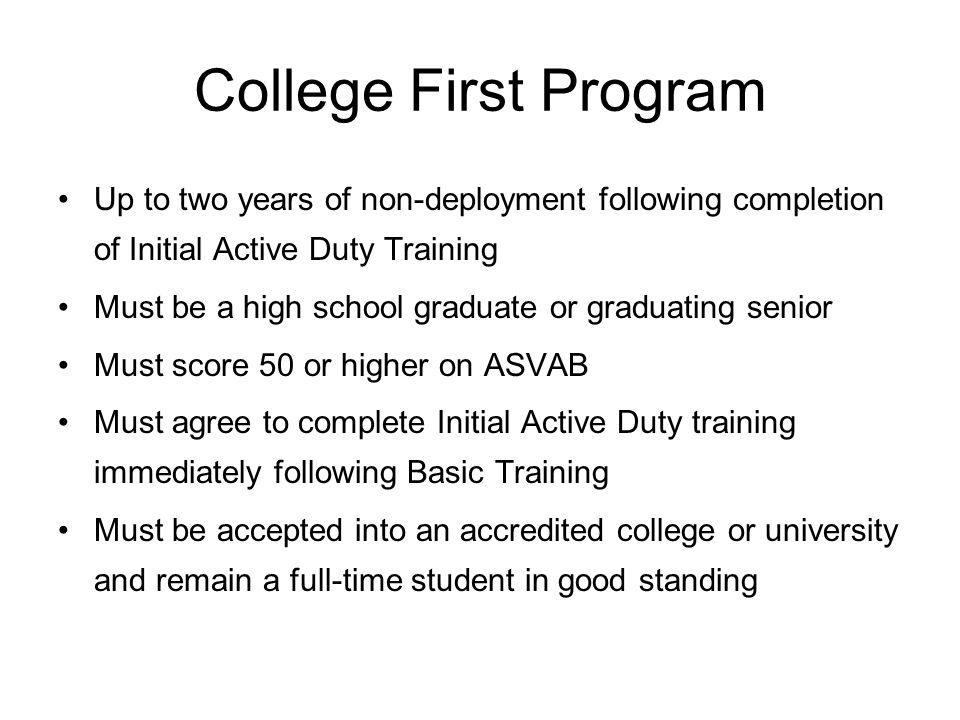 College First Program Up to two years of non-deployment following completion of Initial Active Duty Training Must be a high school graduate or graduating senior Must score 50 or higher on ASVAB Must agree to complete Initial Active Duty training immediately following Basic Training Must be accepted into an accredited college or university and remain a full-time student in good standing