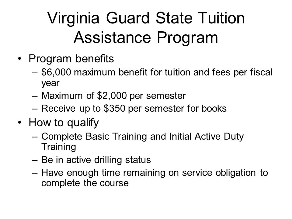 Virginia Guard State Tuition Assistance Program Program benefits –$6,000 maximum benefit for tuition and fees per fiscal year –Maximum of $2,000 per semester –Receive up to $350 per semester for books How to qualify –Complete Basic Training and Initial Active Duty Training –Be in active drilling status –Have enough time remaining on service obligation to complete the course