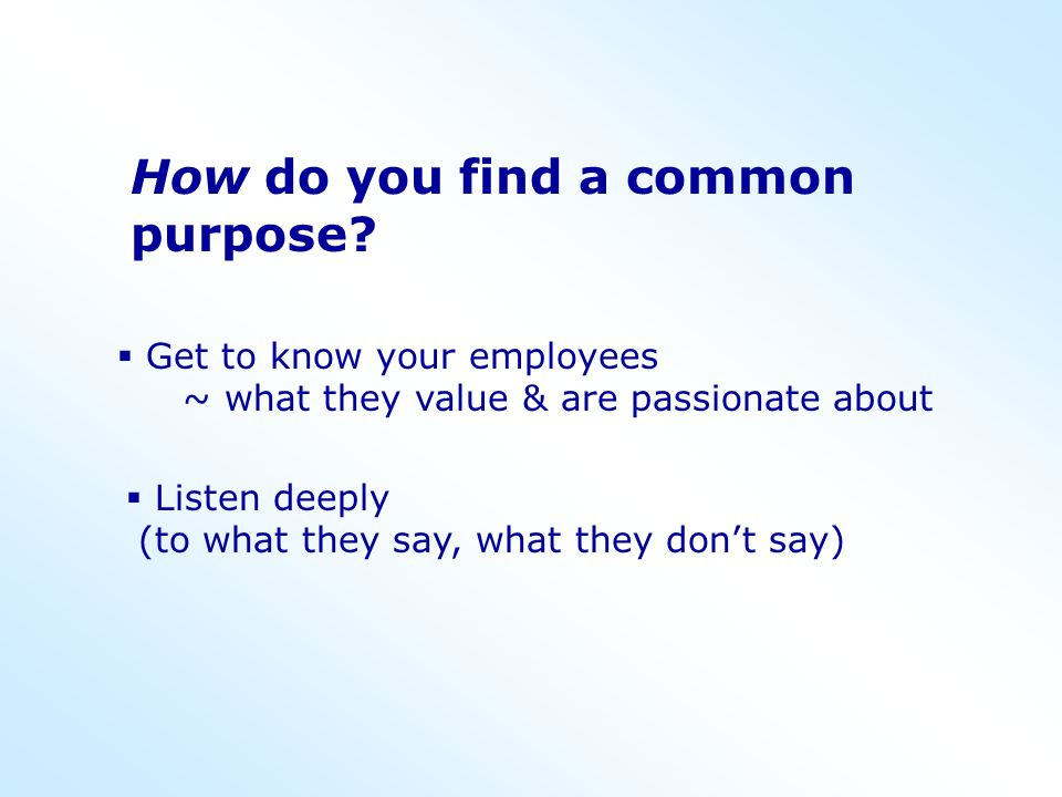 How do you find a common purpose?  Get to know your employees ~ what they value & are passionate about  Listen deeply (to what they say, what they d