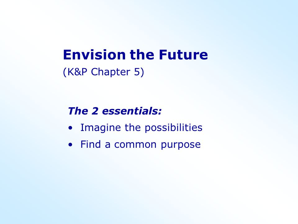Envision the Future (K&P Chapter 5) The 2 essentials: Imagine the possibilities Find a common purpose