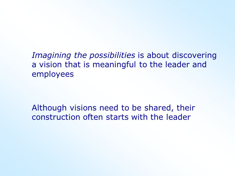Imagining the possibilities is about discovering a vision that is meaningful to the leader and employees Although visions need to be shared, their con