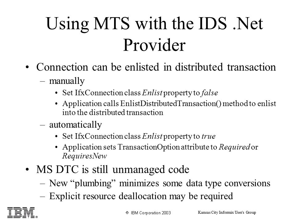 Kansas City Informix User s Group Using MTS with the IDS.Net Provider Connection can be enlisted in distributed transaction –manually Set IfxConnection class Enlist property to false Application calls EnlistDistributedTransaction() method to enlist into the distributed transaction –automatically Set IfxConnection class Enlist property to true Application sets TransactionOption attribute to Required or RequiresNew MS DTC is still unmanaged code –New plumbing minimizes some data type conversions –Explicit resource deallocation may be required