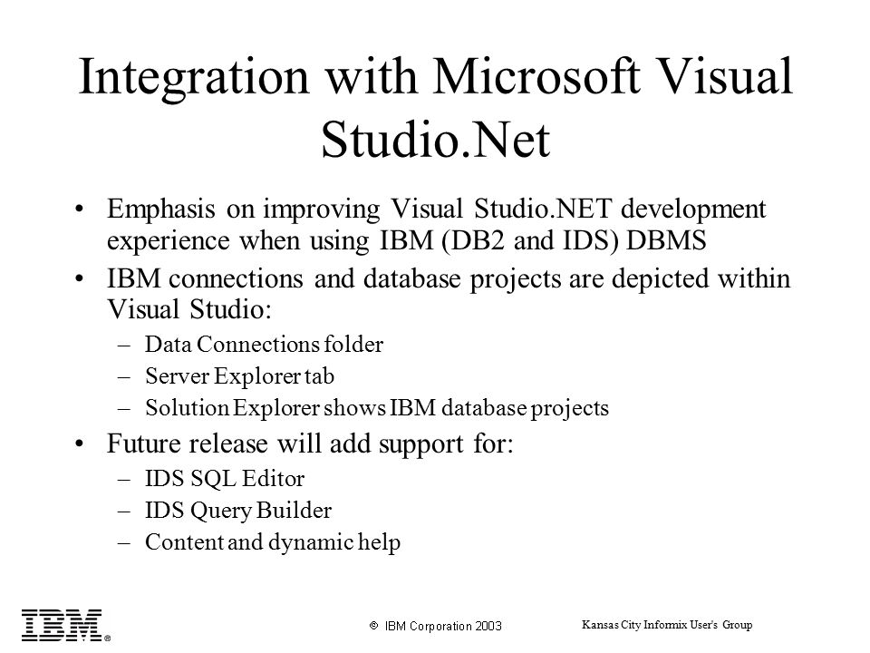 Kansas City Informix User s Group Integration with Microsoft Visual Studio.Net Emphasis on improving Visual Studio.NET development experience when using IBM (DB2 and IDS) DBMS IBM connections and database projects are depicted within Visual Studio: –Data Connections folder –Server Explorer tab –Solution Explorer shows IBM database projects Future release will add support for: –IDS SQL Editor –IDS Query Builder –Content and dynamic help