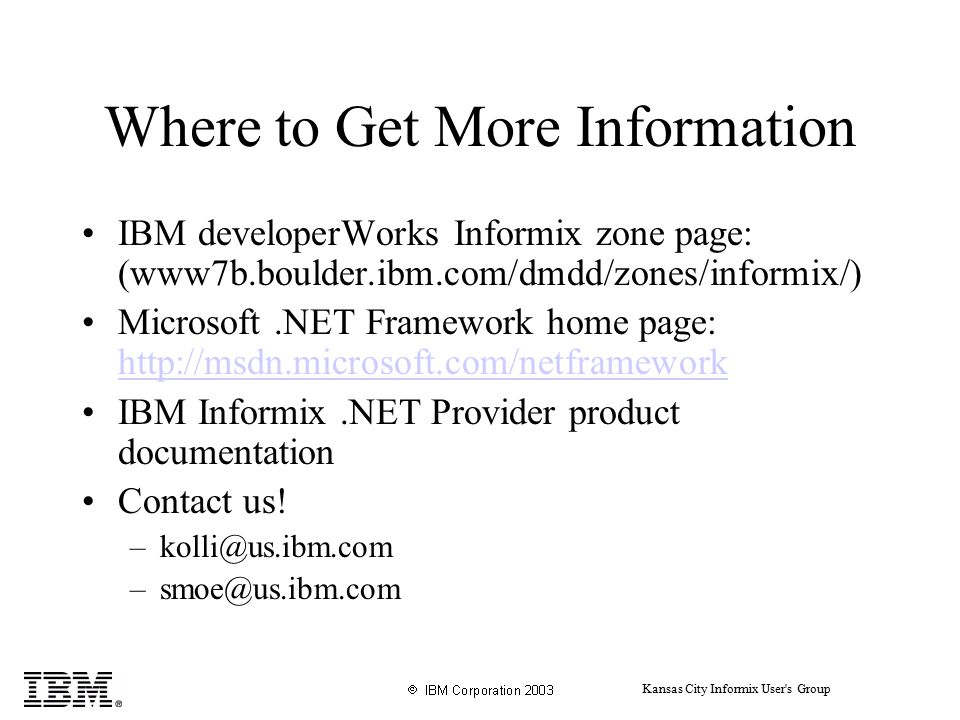 Kansas City Informix User s Group Where to Get More Information IBM developerWorks Informix zone page: (www7b.boulder.ibm.com/dmdd/zones/informix/) Microsoft.NET Framework home page: http://msdn.microsoft.com/netframework http://msdn.microsoft.com/netframework IBM Informix.NET Provider product documentation Contact us.