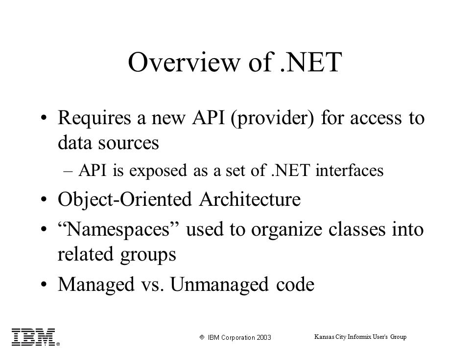 Kansas City Informix User s Group Overview of.NET Requires a new API (provider) for access to data sources –API is exposed as a set of.NET interfaces Object-Oriented Architecture Namespaces used to organize classes into related groups Managed vs.