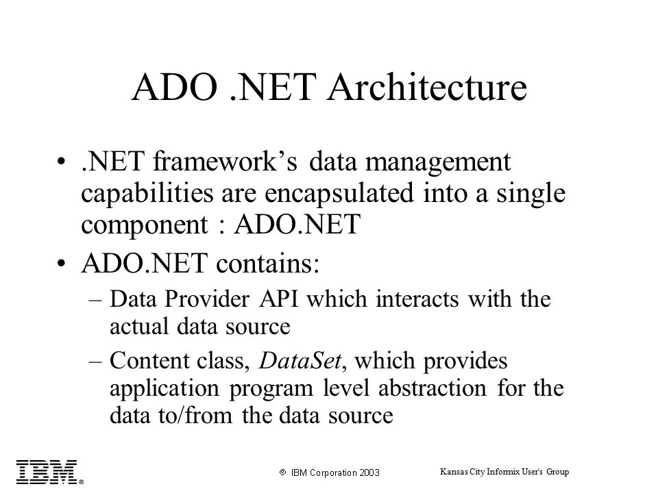 Kansas City Informix User s Group ADO.NET Architecture.NET framework's data management capabilities are encapsulated into a single component : ADO.NET ADO.NET contains: –Data Provider API which interacts with the actual data source –Content class, DataSet, which provides application program level abstraction for the data to/from the data source