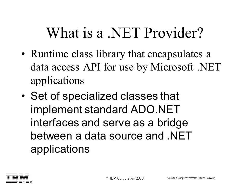 Kansas City Informix User s Group What is a.NET Provider.