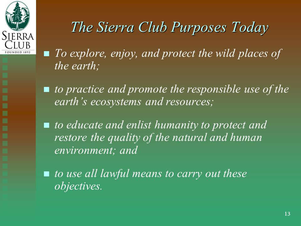 13 The Sierra Club Purposes Today To explore, enjoy, and protect the wild places of the earth; to practice and promote the responsible use of the earth's ecosystems and resources; to educate and enlist humanity to protect and restore the quality of the natural and human environment; and to use all lawful means to carry out these objectives.