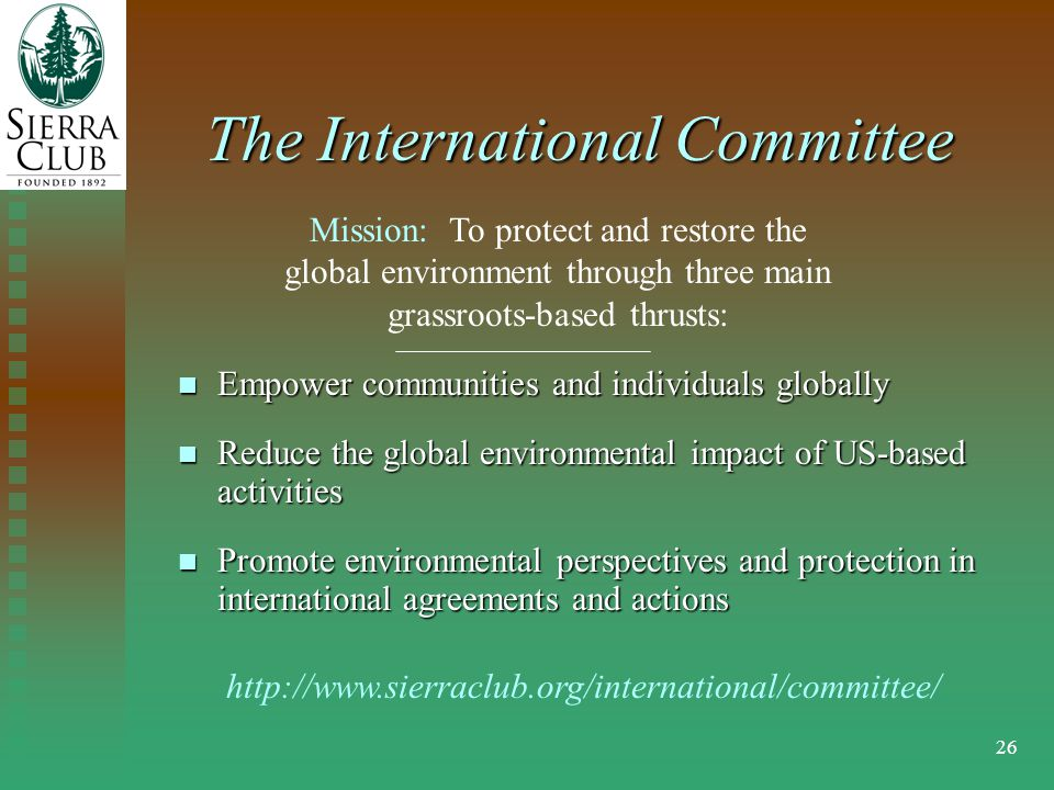 26 The International Committee Empower communities and individuals globally Empower communities and individuals globally Reduce the global environmental impact of US-based activities Reduce the global environmental impact of US-based activities Promote environmental perspectives and protection in international agreements and actions Promote environmental perspectives and protection in international agreements and actions Mission: To protect and restore the global environment through three main grassroots-based thrusts: http://www.sierraclub.org/international/committee/