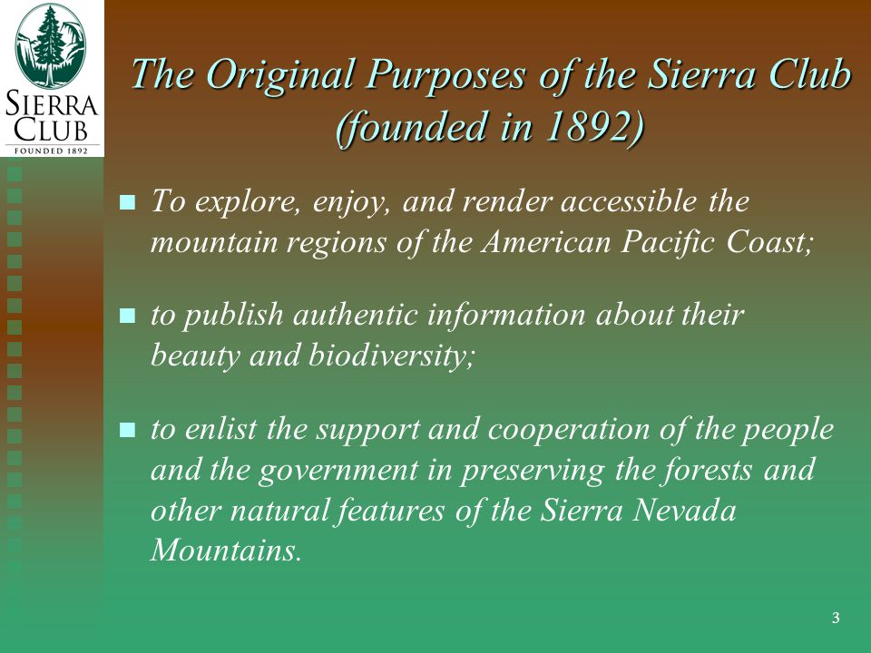 3 The Original Purposes of the Sierra Club (founded in 1892) To explore, enjoy, and render accessible the mountain regions of the American Pacific Coast; to publish authentic information about their beauty and biodiversity; to enlist the support and cooperation of the people and the government in preserving the forests and other natural features of the Sierra Nevada Mountains.