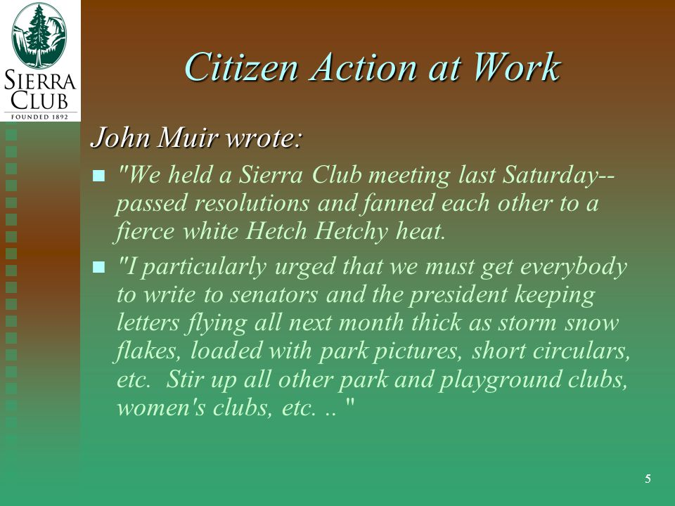 5 Citizen Action at Work John Muir wrote: We held a Sierra Club meeting last Saturday-- passed resolutions and fanned each other to a fierce white Hetch Hetchy heat.